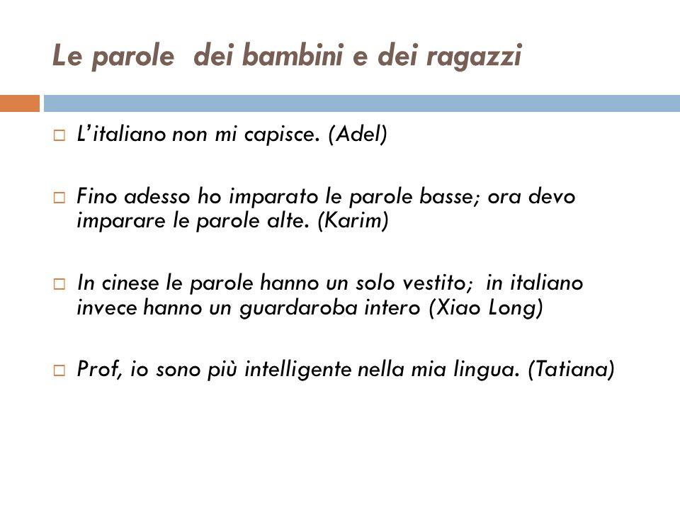 Le parole dei bambini e dei ragazzi Litaliano non mi capisce. (Adel) Fino adesso ho imparato le parole basse; ora devo imparare le parole alte. (Karim