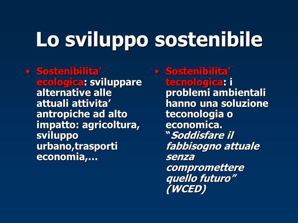 Lo sviluppo sostenibile Sostenibilita ecologica: sviluppare alternative alle attuali attivita antropiche ad alto impatto: agricoltura, sviluppo urbano