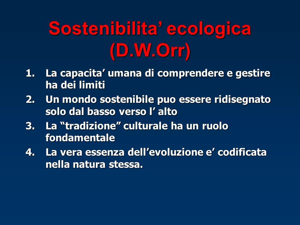 Sostenibilita ecologica (D.W.Orr) 1.La capacita umana di comprendere e gestire ha dei limiti 2.Un mondo sostenibile puo essere ridisegnato solo dal ba