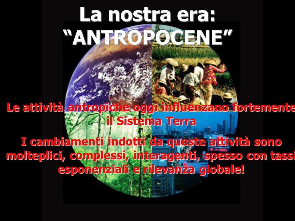 La nostra era: ANTROPOCENE Le attività antropiche oggi influenzano fortemente il Sistema Terra I cambiamenti indotti da queste attività sono molteplic