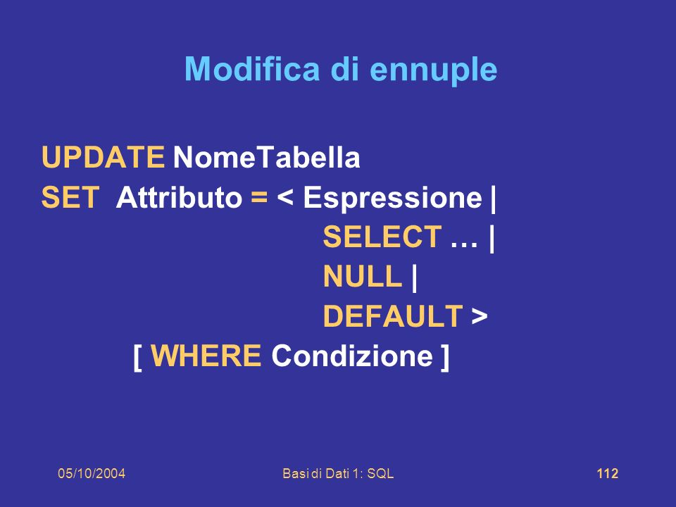 05/10/2004Basi di Dati 1: SQL112 Modifica di ennuple UPDATE NomeTabella SET Attributo = < Espressione | SELECT … | NULL | DEFAULT > [ WHERE Condizione ]