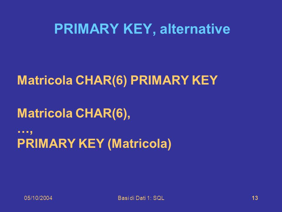 05/10/2004Basi di Dati 1: SQL13 Matricola CHAR(6) PRIMARY KEY Matricola CHAR(6), …, PRIMARY KEY (Matricola) PRIMARY KEY, alternative