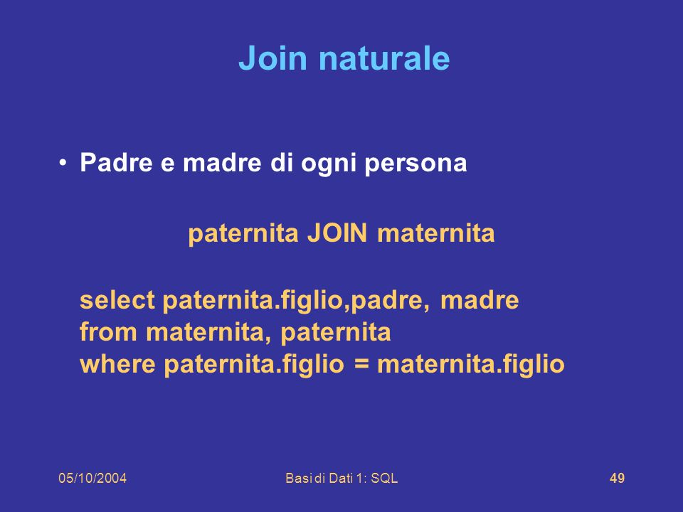 05/10/2004Basi di Dati 1: SQL49 Join naturale Padre e madre di ogni persona paternita JOIN maternita select paternita.figlio,padre, madre from maternita, paternita where paternita.figlio = maternita.figlio