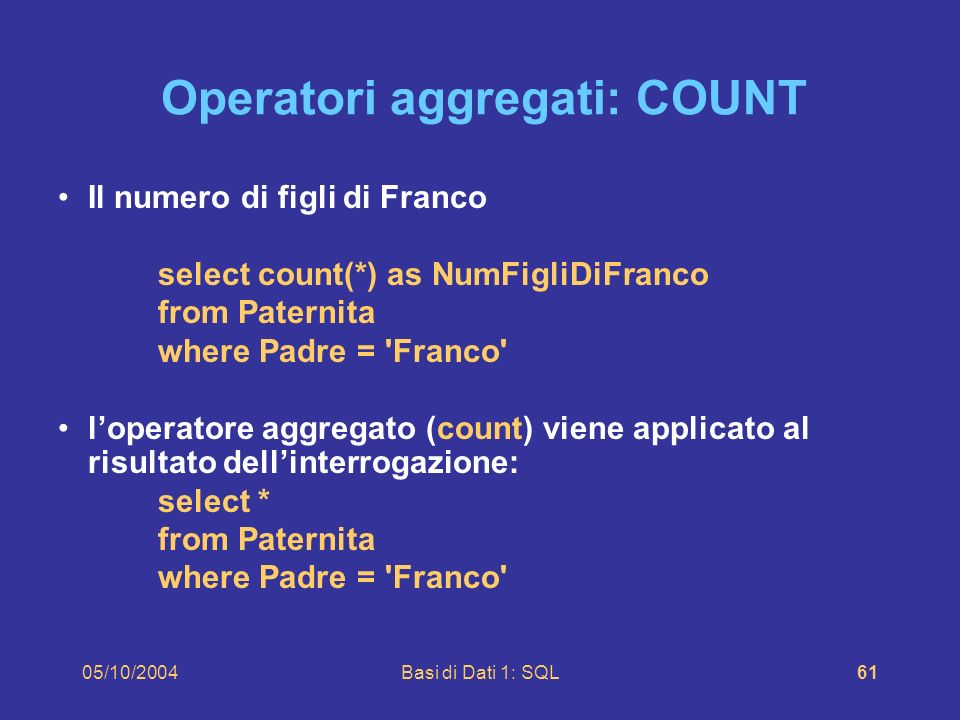 05/10/2004Basi di Dati 1: SQL61 Operatori aggregati: COUNT Il numero di figli di Franco select count(*) as NumFigliDiFranco from Paternita where Padre = Franco loperatore aggregato (count) viene applicato al risultato dellinterrogazione: select * from Paternita where Padre = Franco