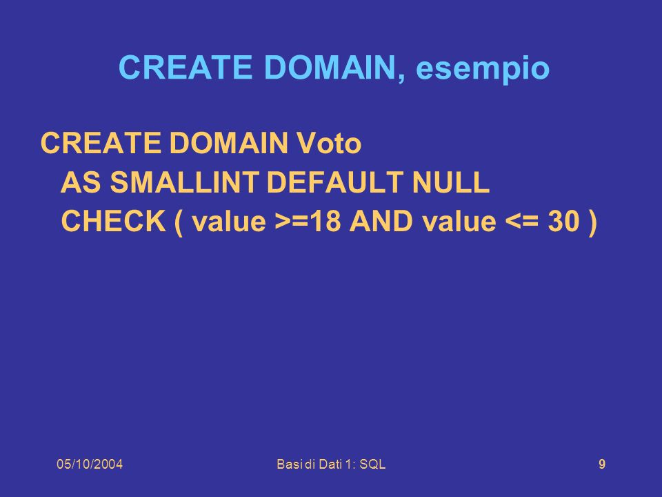 05/10/2004Basi di Dati 1: SQL9 CREATE DOMAIN, esempio CREATE DOMAIN Voto AS SMALLINT DEFAULT NULL CHECK ( value >=18 AND value <= 30 )