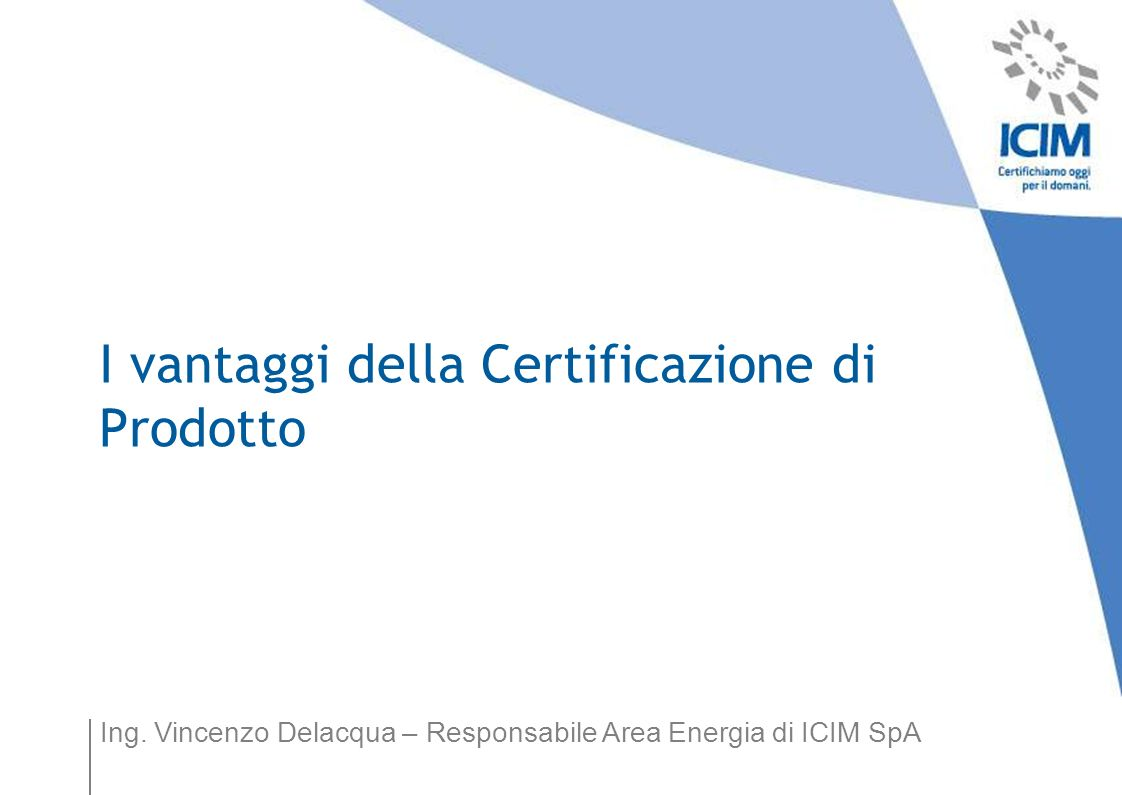 Ing. Vincenzo Delacqua – Responsabile Area Energia di ICIM SpA I vantaggi della Certificazione di Prodotto