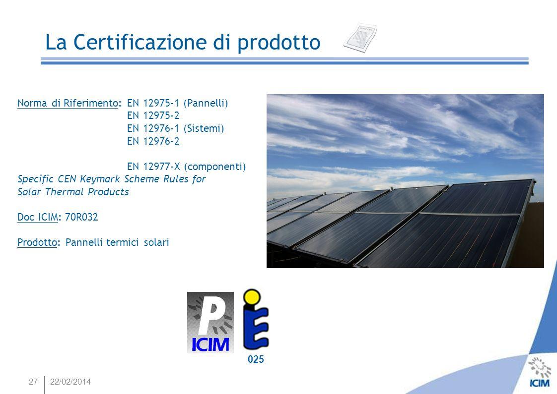 27 Energia e Risparmio Energetico 025 La Certificazione di prodotto 22/02/2014 Norma di Riferimento: EN 12975-1 (Pannelli) EN 12975-2 EN 12976-1 (Sist