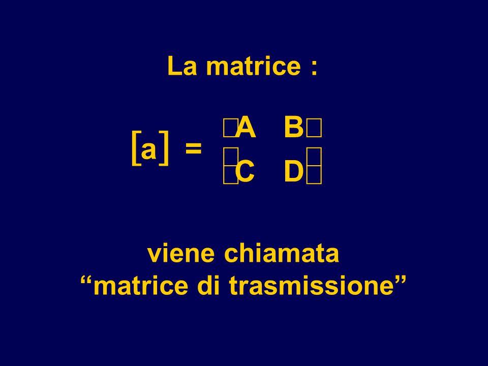 La matrice : a = AB CD viene chiamata matrice di trasmissione