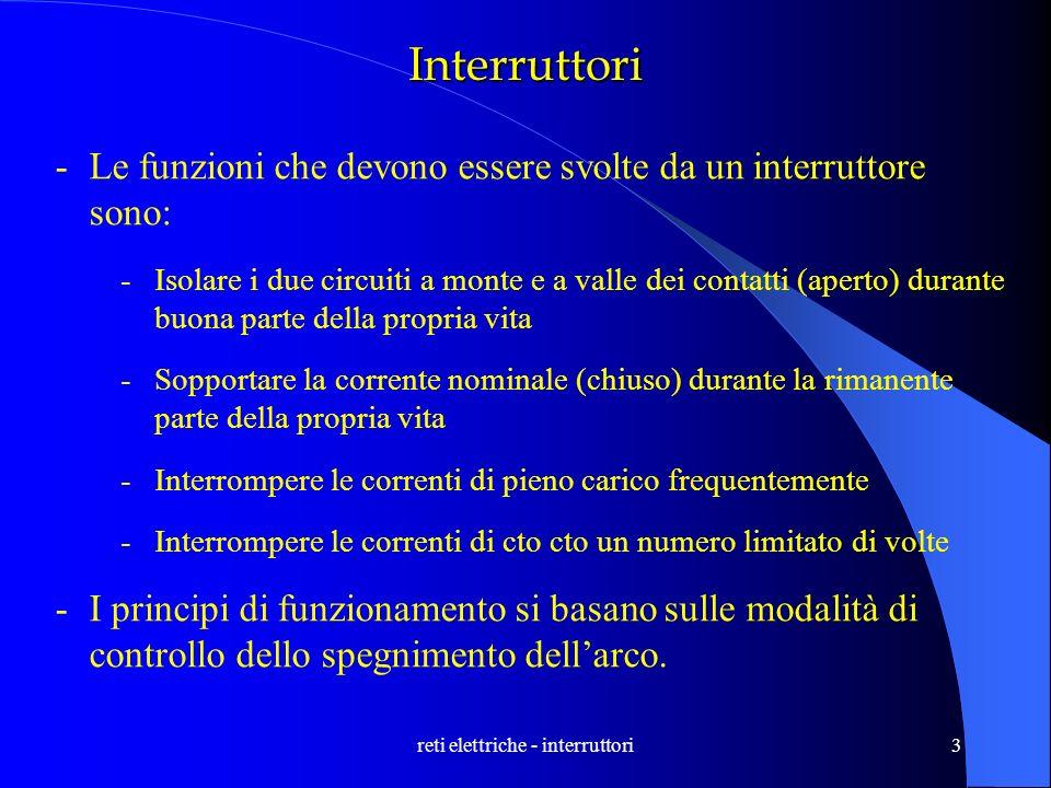 reti elettriche - interruttori3 Interruttori -Le funzioni che devono essere svolte da un interruttore sono: -Isolare i due circuiti a monte e a valle
