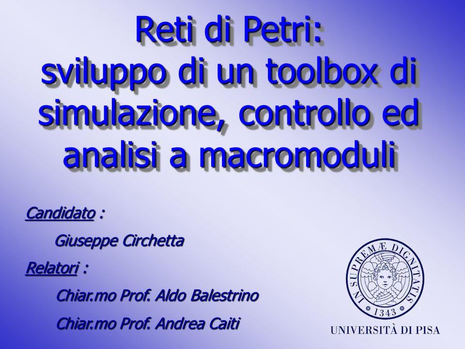 Reti di Petri: sviluppo di un toolbox di simulazione, controllo ed analisi a macromoduli Candidato : Giuseppe Circhetta Giuseppe Circhetta Relatori :
