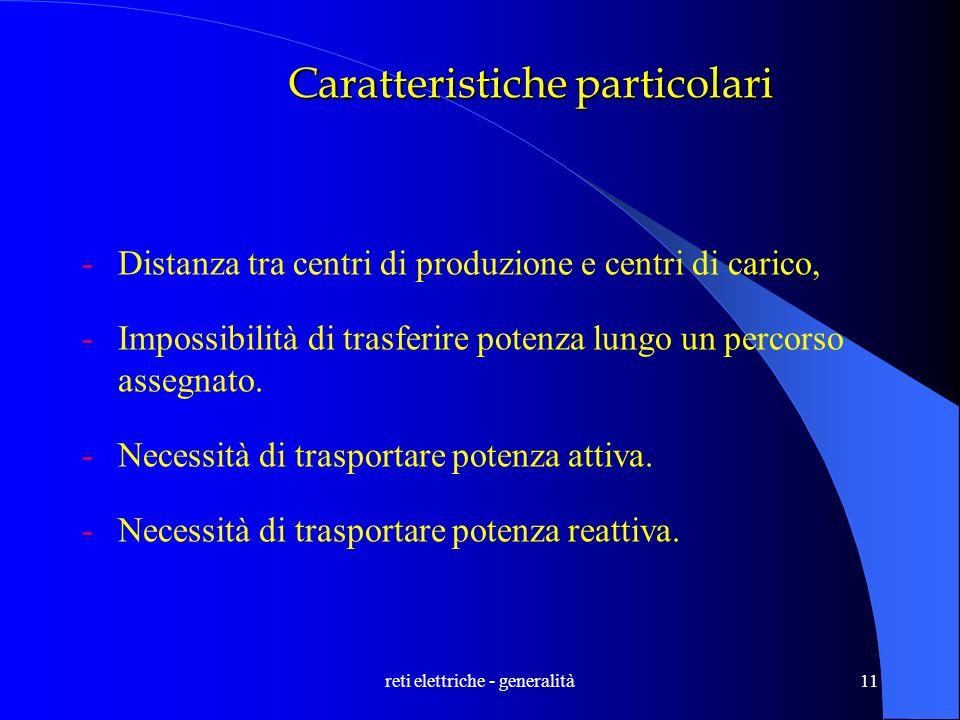 reti elettriche - generalità11 Caratteristiche particolari -Distanza tra centri di produzione e centri di carico, -Impossibilità di trasferire potenza