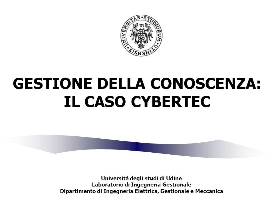 GESTIONE DELLA CONOSCENZA: IL CASO CYBERTEC Università degli studi di Udine Laboratorio di Ingegneria Gestionale Dipartimento di Ingegneria Elettrica,