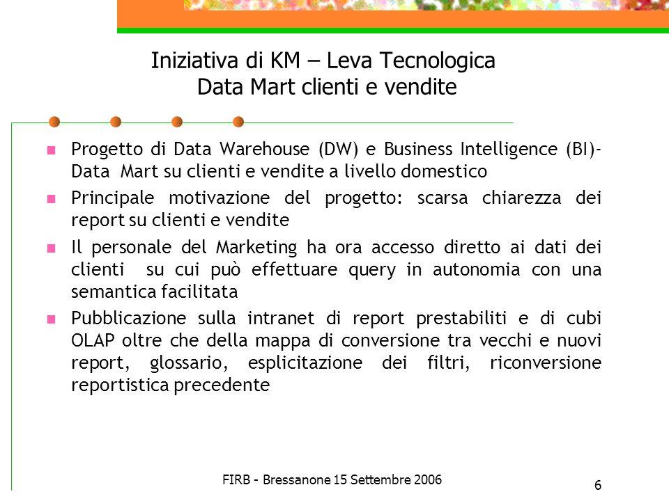 FIRB - Bressanone 15 Settembre 2006 6 Iniziativa di KM – Leva Tecnologica Data Mart clienti e vendite Progetto di Data Warehouse (DW) e Business Intel