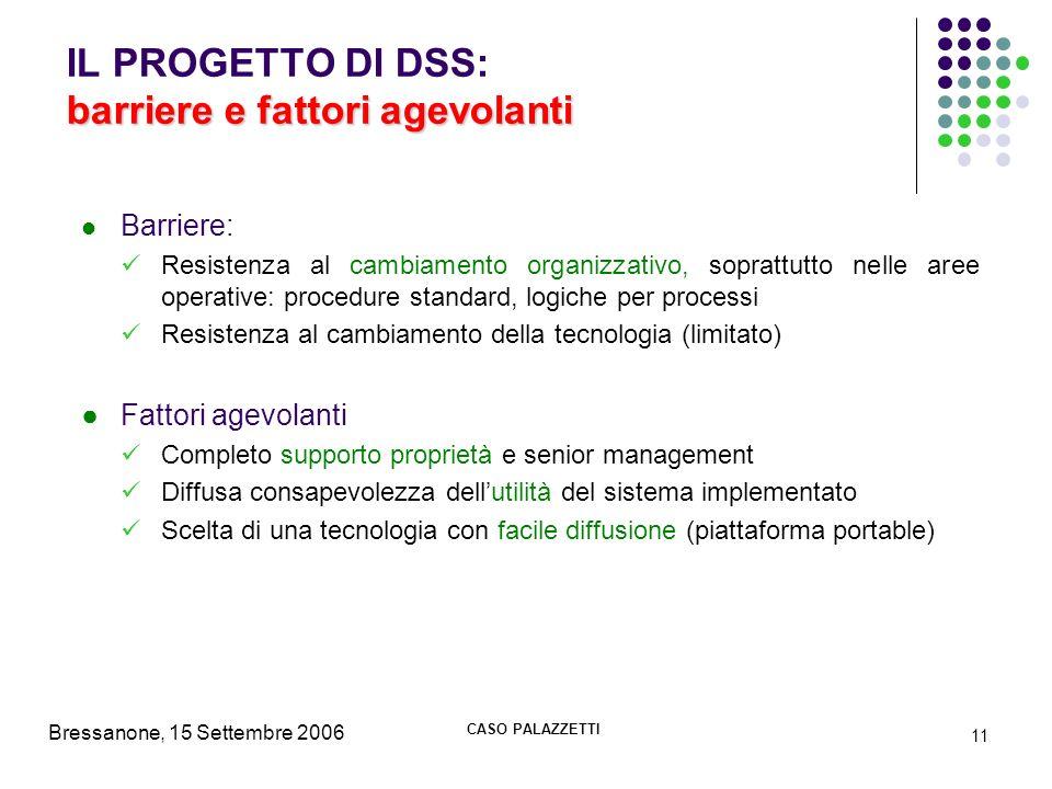 Bressanone, 15 Settembre 2006 CASO PALAZZETTI 11 barriere e fattori agevolanti IL PROGETTO DI DSS: barriere e fattori agevolanti Barriere: Resistenza