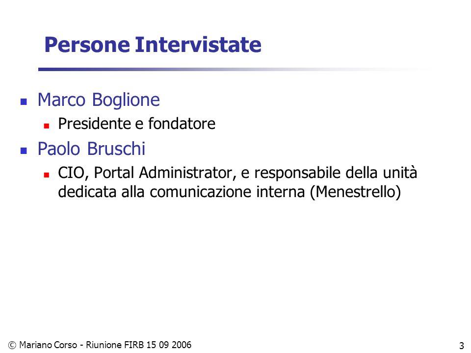 © Mariano Corso - Riunione FIRB 15 09 2006 3 Persone Intervistate Marco Boglione Presidente e fondatore Paolo Bruschi CIO, Portal Administrator, e responsabile della unità dedicata alla comunicazione interna (Menestrello)