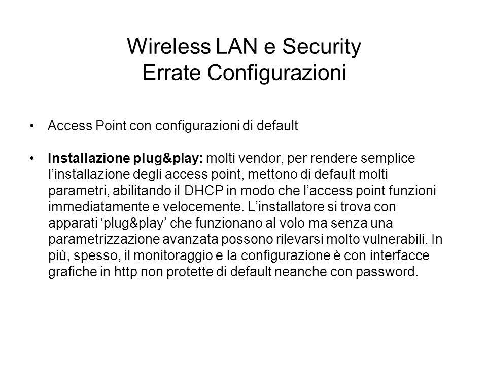Wireless LAN e Security Errate Configurazioni Access Point con configurazioni di default Installazione plug&play: molti vendor, per rendere semplice l