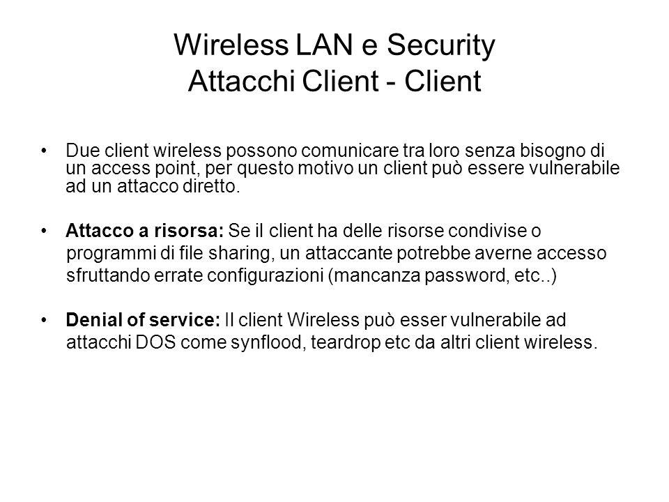 Wireless LAN e Security Attacchi Client - Client Due client wireless possono comunicare tra loro senza bisogno di un access point, per questo motivo u