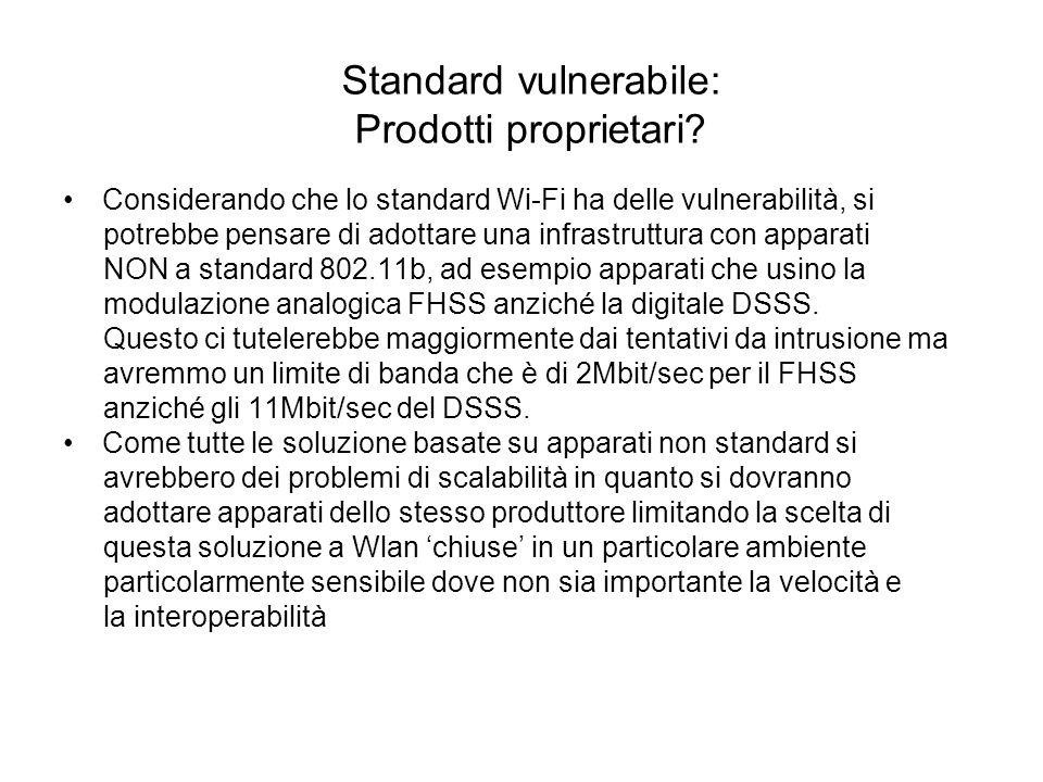 Standard vulnerabile: Prodotti proprietari? Considerando che lo standard Wi-Fi ha delle vulnerabilità, si potrebbe pensare di adottare una infrastrutt