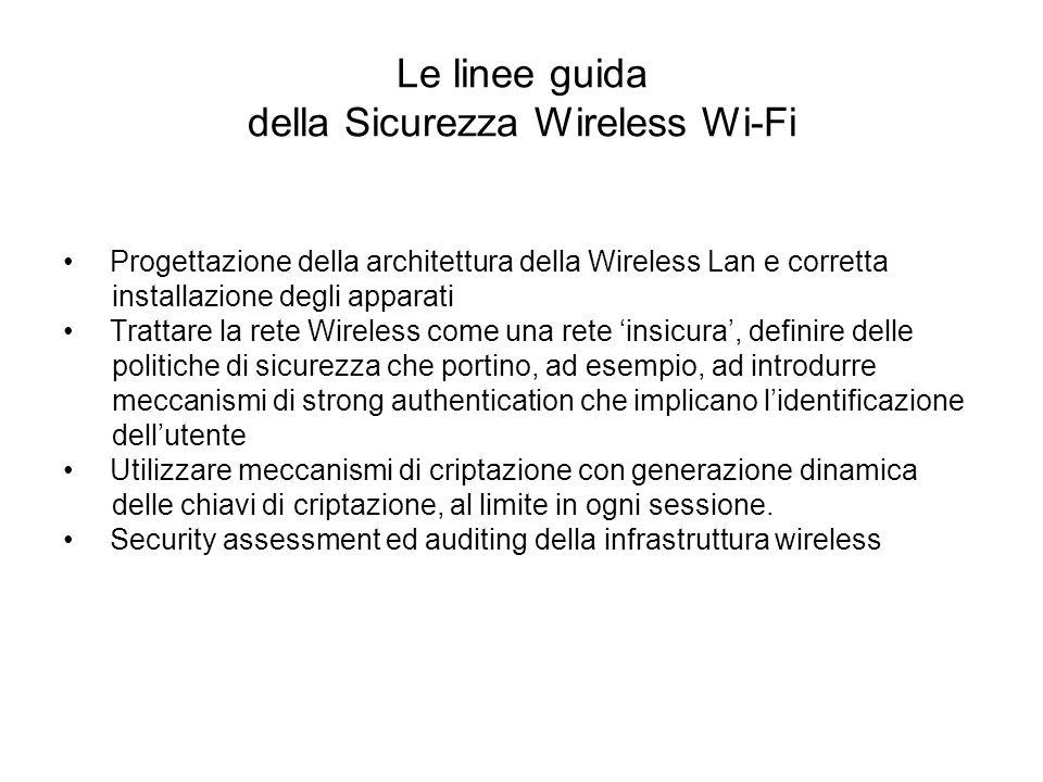 Le linee guida della Sicurezza Wireless Wi-Fi Progettazione della architettura della Wireless Lan e corretta installazione degli apparati Trattare la