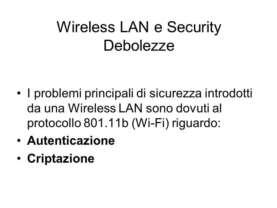 Wireless LAN e Security Criptazione Il Wire Equivalent Privacy (WEP), algoritmo di criptazione dei dati trasmessi con il segnale radio con chiave a 40 o 128 bit WEP è debole: La sua vulnerabilità è dovuta alla staticità delle chiavi di criptazione ed al riuso del key stream che permette ad un intrusore di decodificare i dati dopo aver catturato un certo ammontare di traffico.