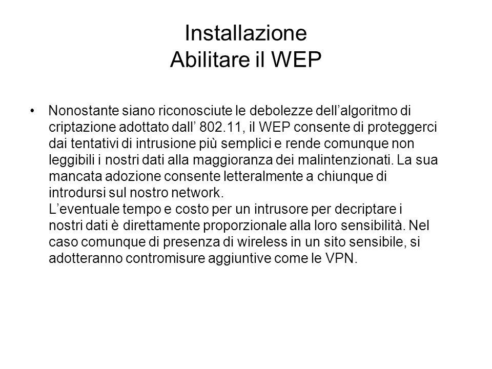 Installazione Abilitare il WEP Nonostante siano riconosciute le debolezze dellalgoritmo di criptazione adottato dall 802.11, il WEP consente di proteg
