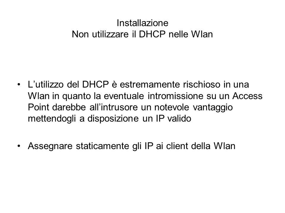 Installazione Non utilizzare il DHCP nelle Wlan Lutilizzo del DHCP è estremamente rischioso in una Wlan in quanto la eventuale intromissione su un Acc