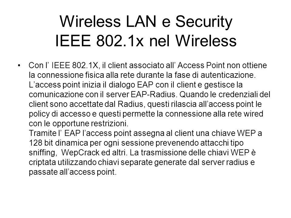 Le linee guida della Sicurezza Wireless Wi-Fi Progettazione della architettura della Wireless Lan e corretta installazione degli apparati Trattare la rete Wireless come una rete insicura, definire delle politiche di sicurezza che portino, ad esempio, ad introdurre meccanismi di strong authentication che implicano lidentificazione dellutente Utilizzare meccanismi di criptazione con generazione dinamica delle chiavi di criptazione, al limite in ogni sessione.