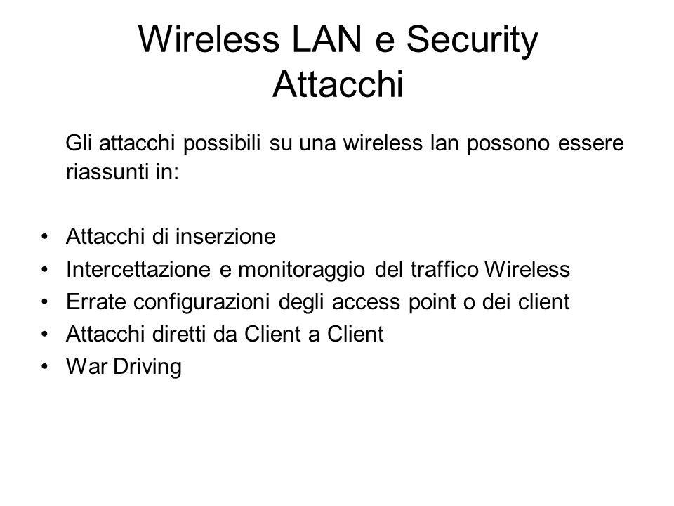 Wireless LAN e Security Attacchi Gli attacchi possibili su una wireless lan possono essere riassunti in: Attacchi di inserzione Intercettazione e moni