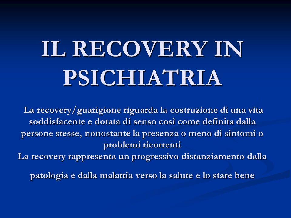 IL RECOVERY IN PSICHIATRIA La recovery/guarigione riguarda la costruzione di una vita soddisfacente e dotata di senso così come definita dalla persone