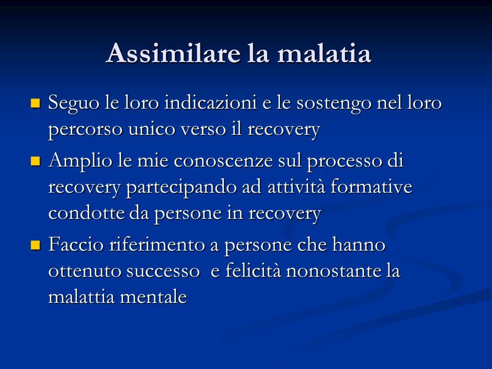 Assimilare la malatia Seguo le loro indicazioni e le sostengo nel loro percorso unico verso il recovery Seguo le loro indicazioni e le sostengo nel lo