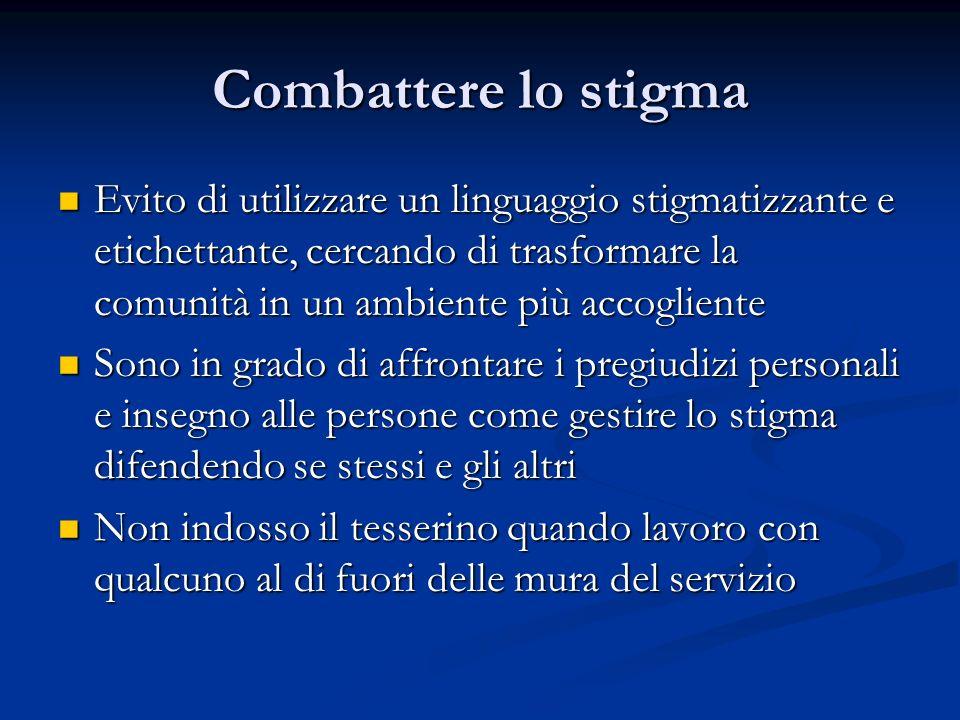Combattere lo stigma Evito di utilizzare un linguaggio stigmatizzante e etichettante, cercando di trasformare la comunità in un ambiente più accoglien