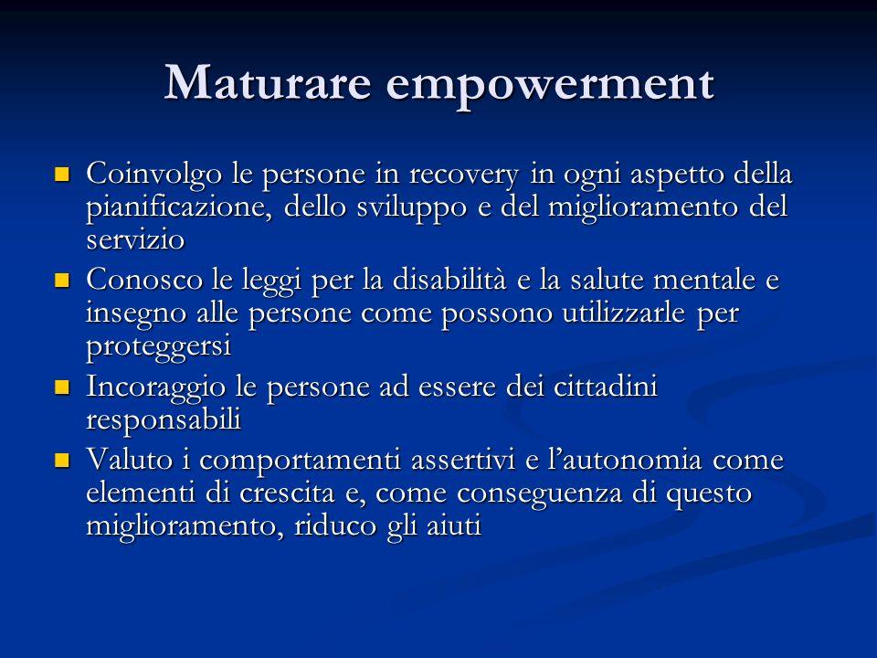 Maturare empowerment Coinvolgo le persone in recovery in ogni aspetto della pianificazione, dello sviluppo e del miglioramento del servizio Coinvolgo