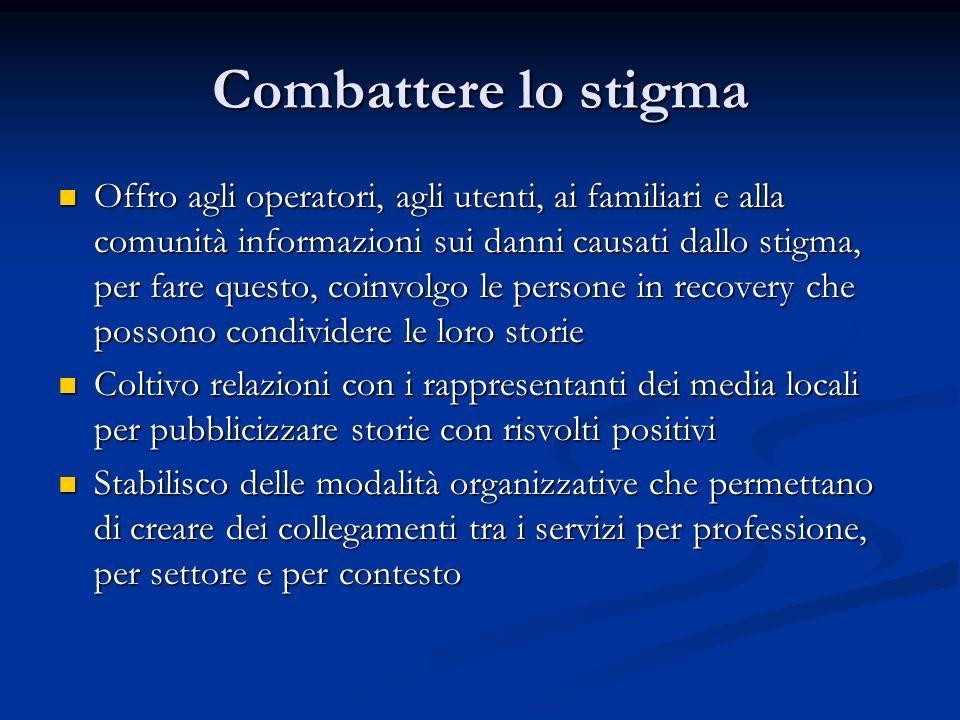 Combattere lo stigma Offro agli operatori, agli utenti, ai familiari e alla comunità informazioni sui danni causati dallo stigma, per fare questo, coi