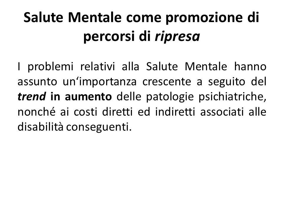 Salute Mentale come promozione di percorsi di ripresa I problemi relativi alla Salute Mentale hanno assunto unimportanza crescente a seguito del trend