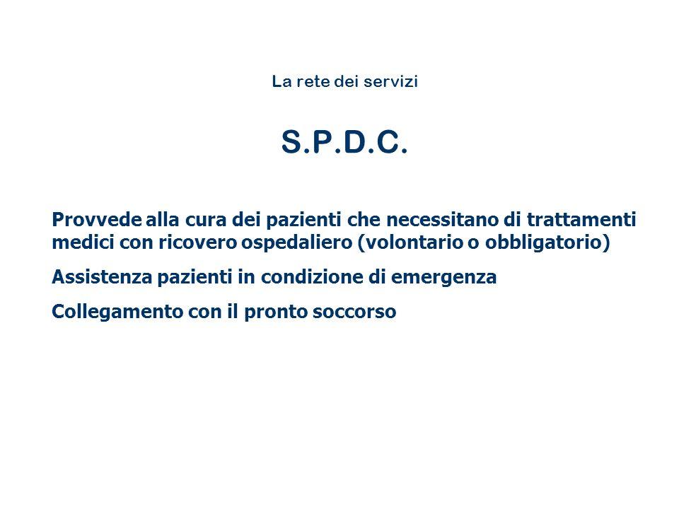 La rete dei servizi S.P.D.C. Provvede alla cura dei pazienti che necessitano di trattamenti medici con ricovero ospedaliero (volontario o obbligatorio