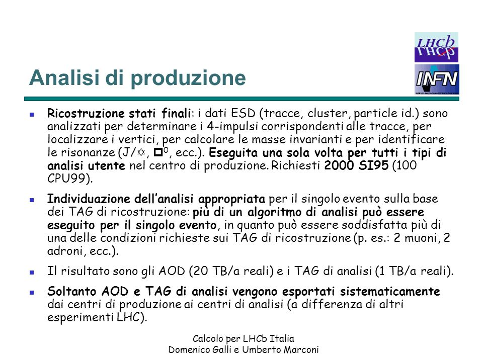 Calcolo per LHCb Italia Domenico Galli e Umberto Marconi Analisi di produzione Ricostruzione stati finali: i dati ESD (tracce, cluster, particle id.) sono analizzati per determinare i 4-impulsi corrispondenti alle tracce, per localizzare i vertici, per calcolare le masse invarianti e per identificare le risonanze (J/ Y, p 0, ecc.).