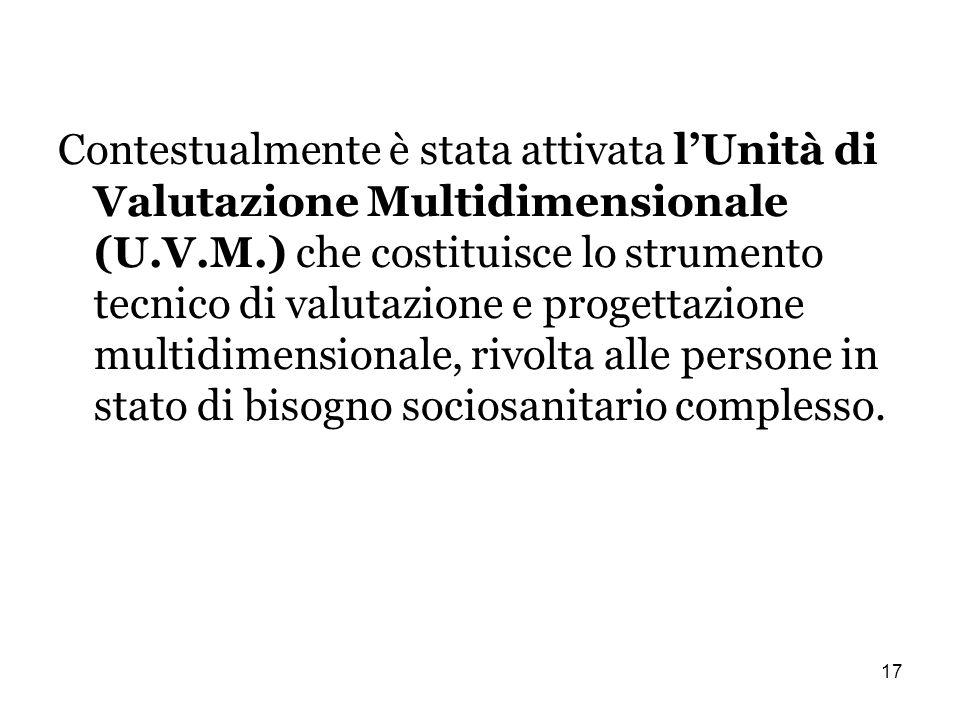 17 Contestualmente è stata attivata lUnità di Valutazione Multidimensionale (U.V.M.) che costituisce lo strumento tecnico di valutazione e progettazione multidimensionale, rivolta alle persone in stato di bisogno sociosanitario complesso.