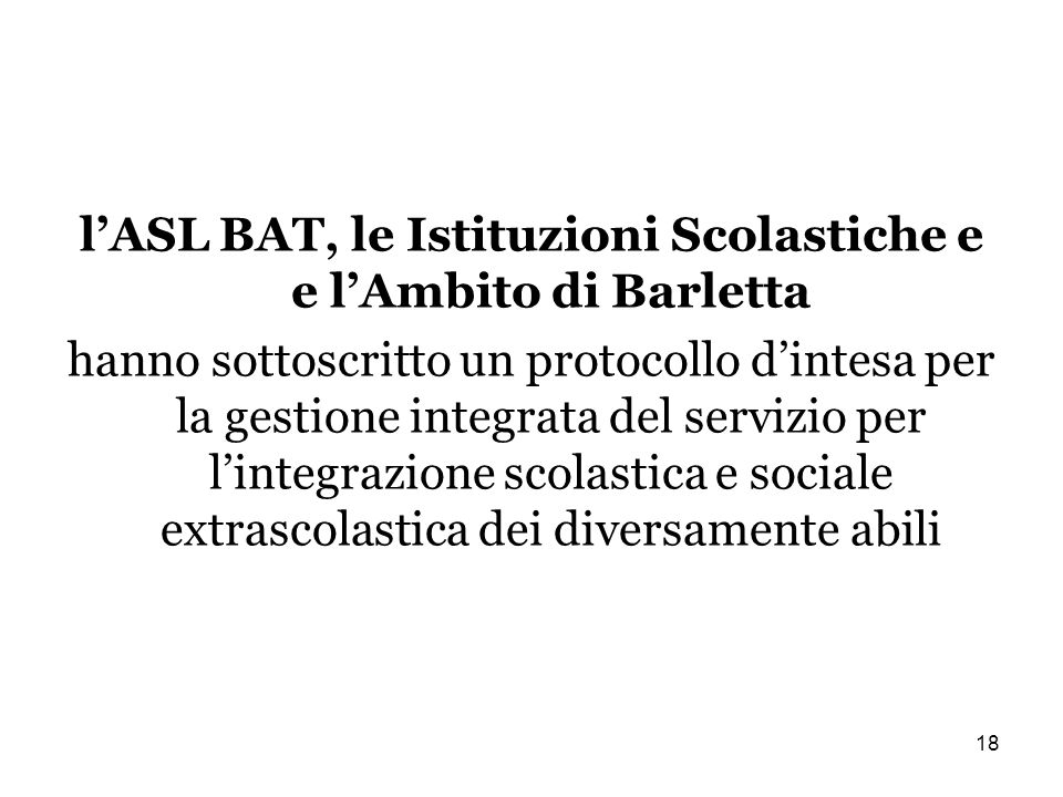 18 lASL BAT, le Istituzioni Scolastiche e e lAmbito di Barletta hanno sottoscritto un protocollo dintesa per la gestione integrata del servizio per lintegrazione scolastica e sociale extrascolastica dei diversamente abili