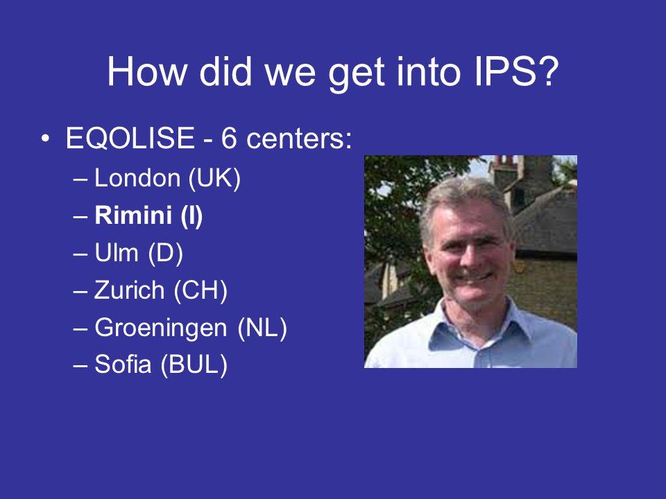 How did we get into IPS? EQOLISE - 6 centers: –London (UK) –Rimini (I) –Ulm (D) –Zurich (CH) –Groeningen (NL) –Sofia (BUL)