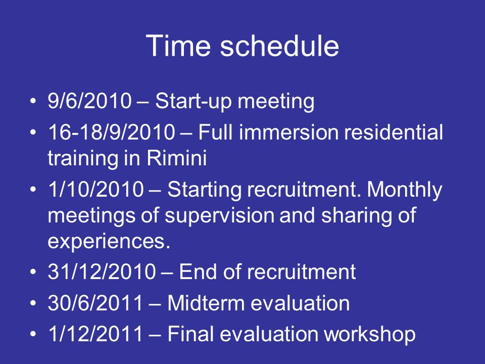 Time schedule 9/6/2010 – Start-up meeting 16-18/9/2010 – Full immersion residential training in Rimini 1/10/2010 – Starting recruitment. Monthly meeti