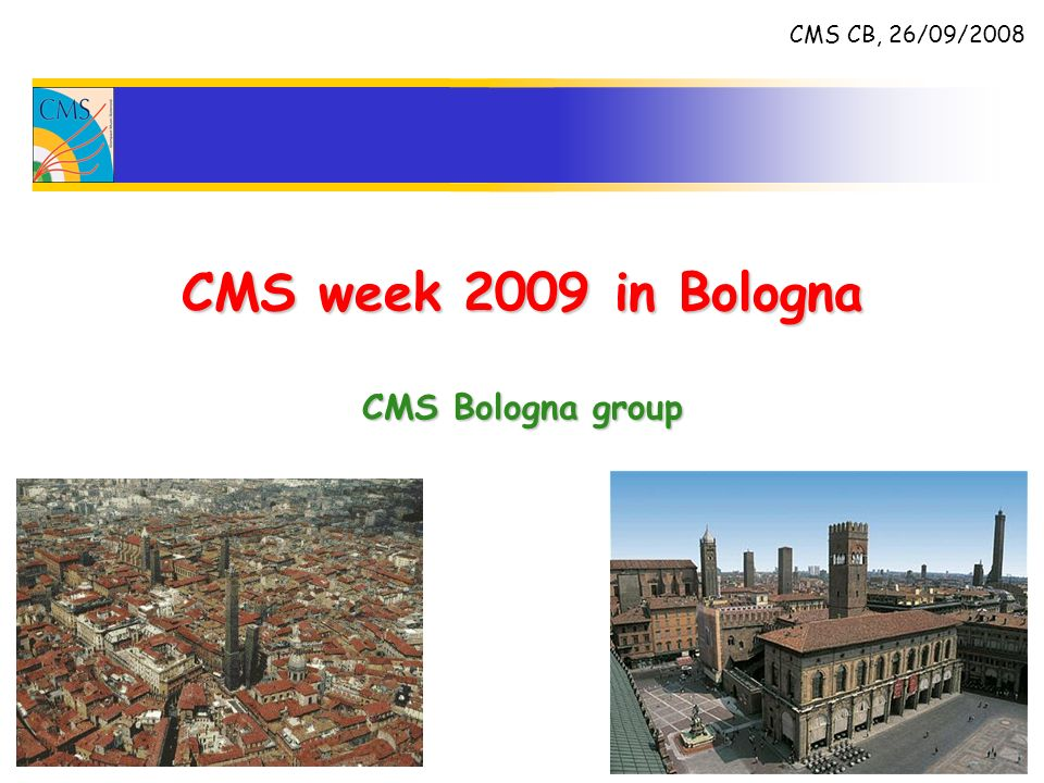 CMS week 2009 in Bologna CMS Bologna group CMS CB, 26/09/2008