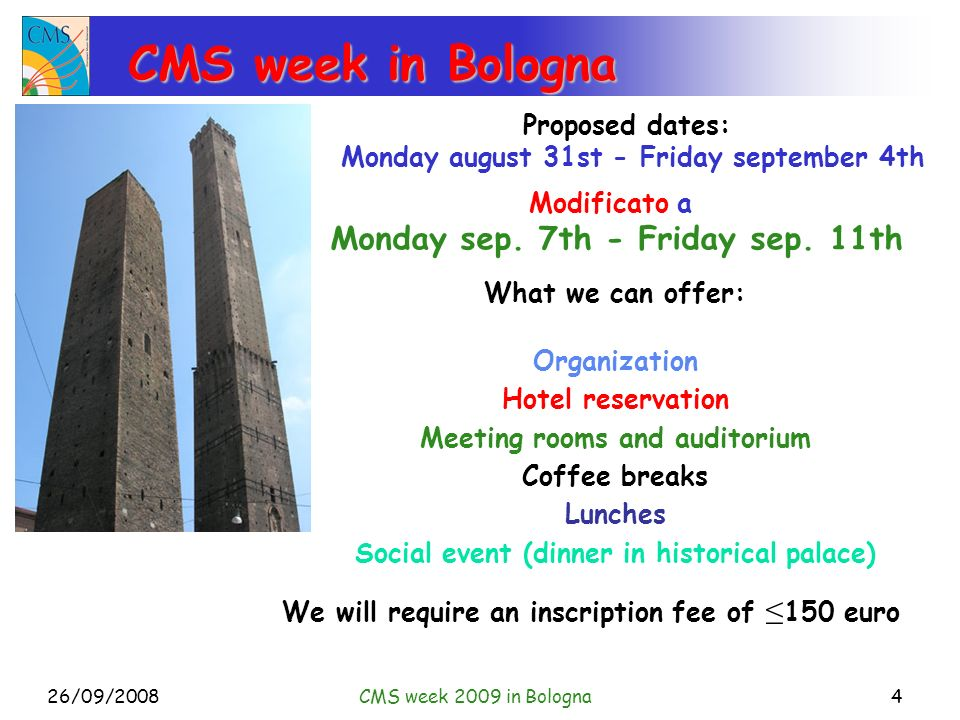 26/09/2008CMS week 2009 in Bologna4 CMS week in Bologna Proposed dates: Monday august 31st - Friday september 4th What we can offer: Organization Hotel reservation Meeting rooms and auditorium Coffee breaks Lunches Social event (dinner in historical palace) We will require an inscription fee of 150 euro Modificato a Monday sep.