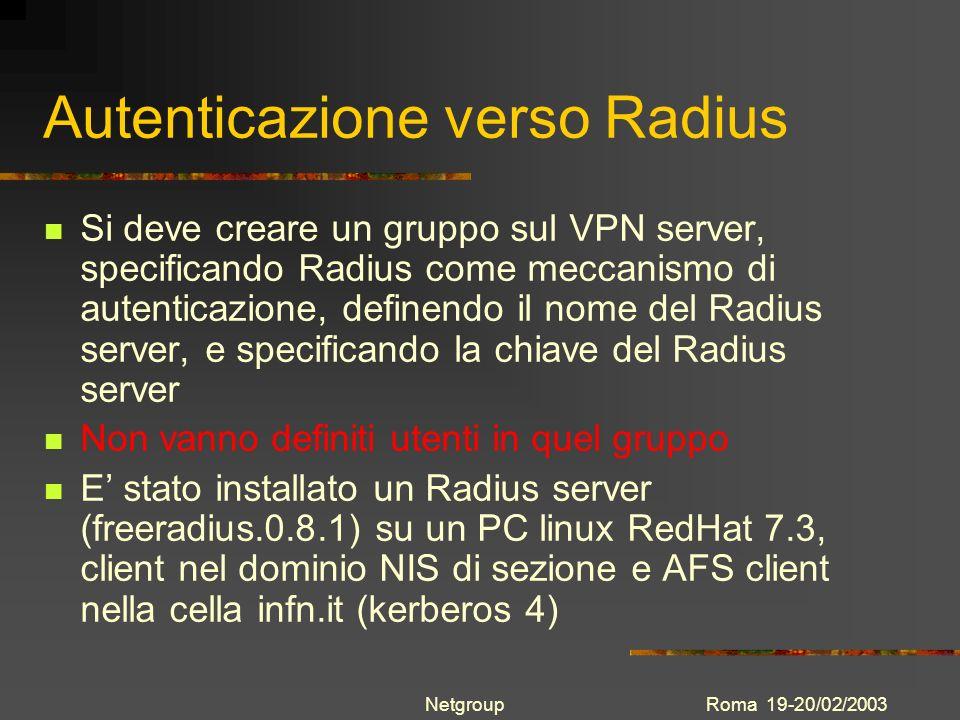 Roma 19-20/02/2003Netgroup Autenticazione verso Radius Si deve creare un gruppo sul VPN server, specificando Radius come meccanismo di autenticazione,