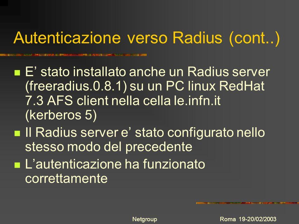 Roma 19-20/02/2003Netgroup Autenticazione verso Radius (cont..) E stato installato anche un Radius server (freeradius.0.8.1) su un PC linux RedHat 7.3