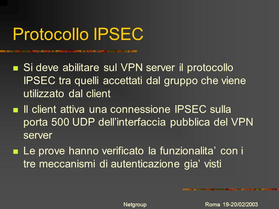 Roma 19-20/02/2003Netgroup Protocollo IPSEC Si deve abilitare sul VPN server il protocollo IPSEC tra quelli accettati dal gruppo che viene utilizzato