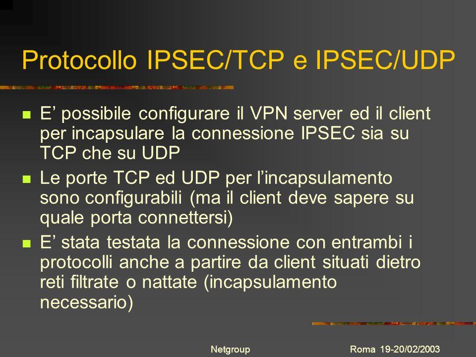 Roma 19-20/02/2003Netgroup Protocollo IPSEC/TCP e IPSEC/UDP E possibile configurare il VPN server ed il client per incapsulare la connessione IPSEC si