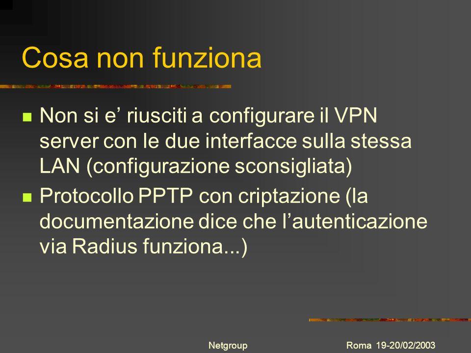 Roma 19-20/02/2003Netgroup Cosa non funziona Non si e riusciti a configurare il VPN server con le due interfacce sulla stessa LAN (configurazione scon