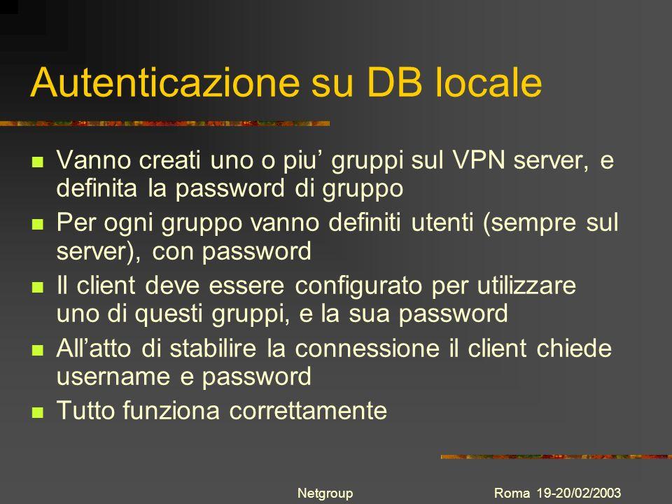 Roma 19-20/02/2003Netgroup Autenticazione su W2K Si deve definire sul server un gruppo che autentichi con meccanismo NT-Domain e va specificato il server di autenticazione Non devono essere creati utenti in questo gruppo nel DB locale Il client chiede username, password ed opzionalmente domain name Il VPN server chiede lautenticazione al W2K server Lautenticazione funziona correttamente sia verso W2K server senza AD, sia su W2K domain server con active directory