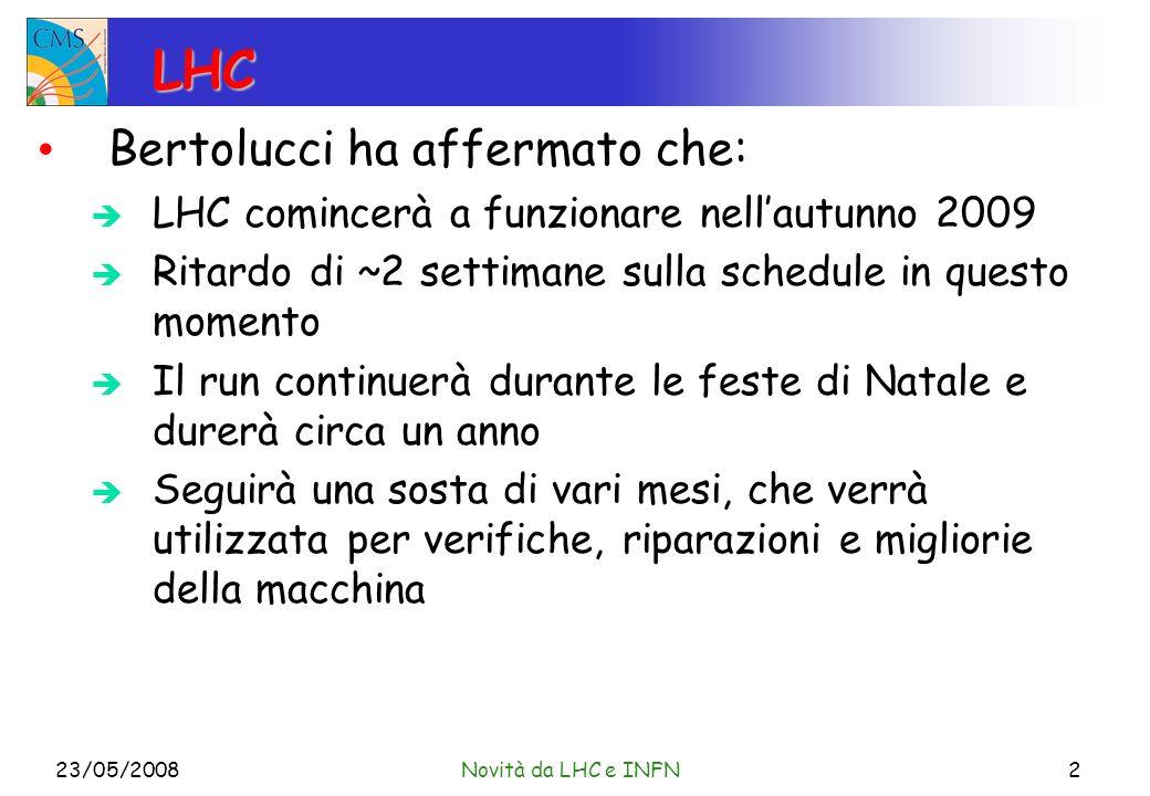 LHC Bertolucci ha affermato che: LHC comincerà a funzionare nellautunno 2009 Ritardo di ~2 settimane sulla schedule in questo momento Il run continuerà durante le feste di Natale e durerà circa un anno Seguirà una sosta di vari mesi, che verrà utilizzata per verifiche, riparazioni e migliorie della macchina 23/05/2008Novità da LHC e INFN2