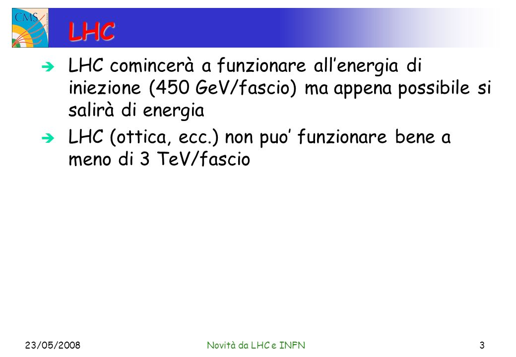LHC LHC comincerà a funzionare allenergia di iniezione (450 GeV/fascio) ma appena possibile si salirà di energia LHC (ottica, ecc.) non puo funzionare bene a meno di 3 TeV/fascio 23/05/2008Novità da LHC e INFN3